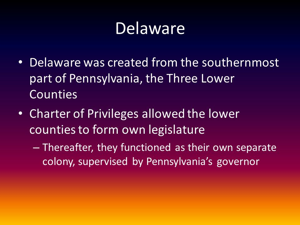 Delaware Delaware was created from the southernmost part of Pennsylvania, the Three Lower Counties.