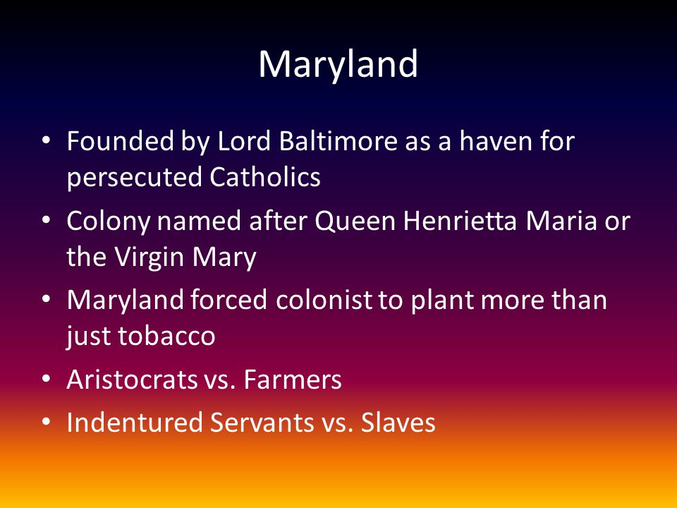 Maryland Founded by Lord Baltimore as a haven for persecuted Catholics