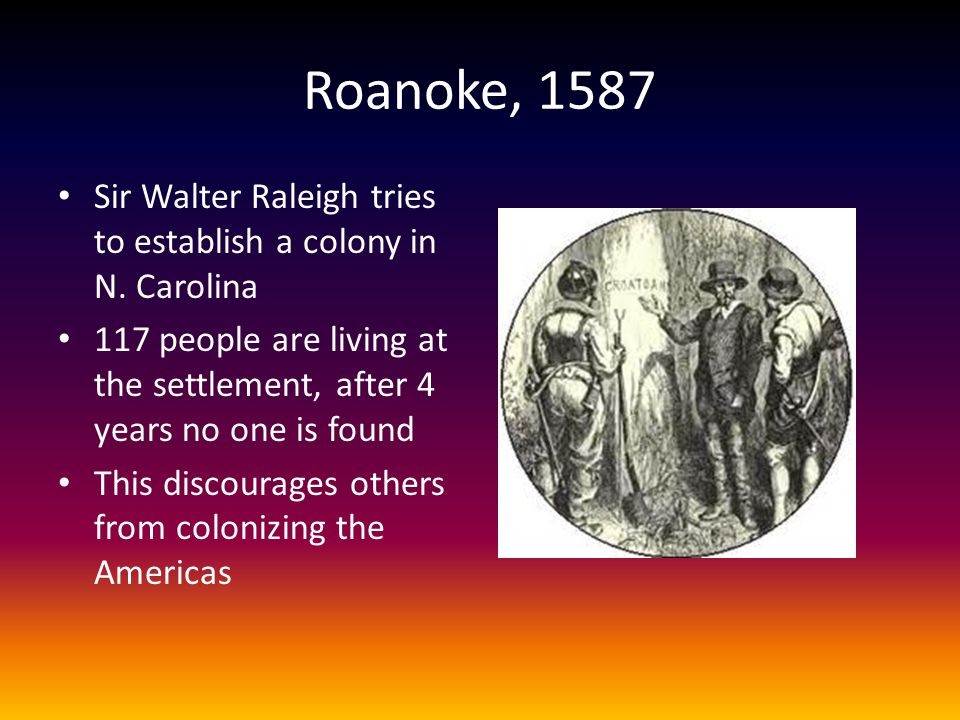 Roanoke, 1587 Sir Walter Raleigh tries to establish a colony in N. Carolina. 117 people are living at the settlement, after 4 years no one is found.