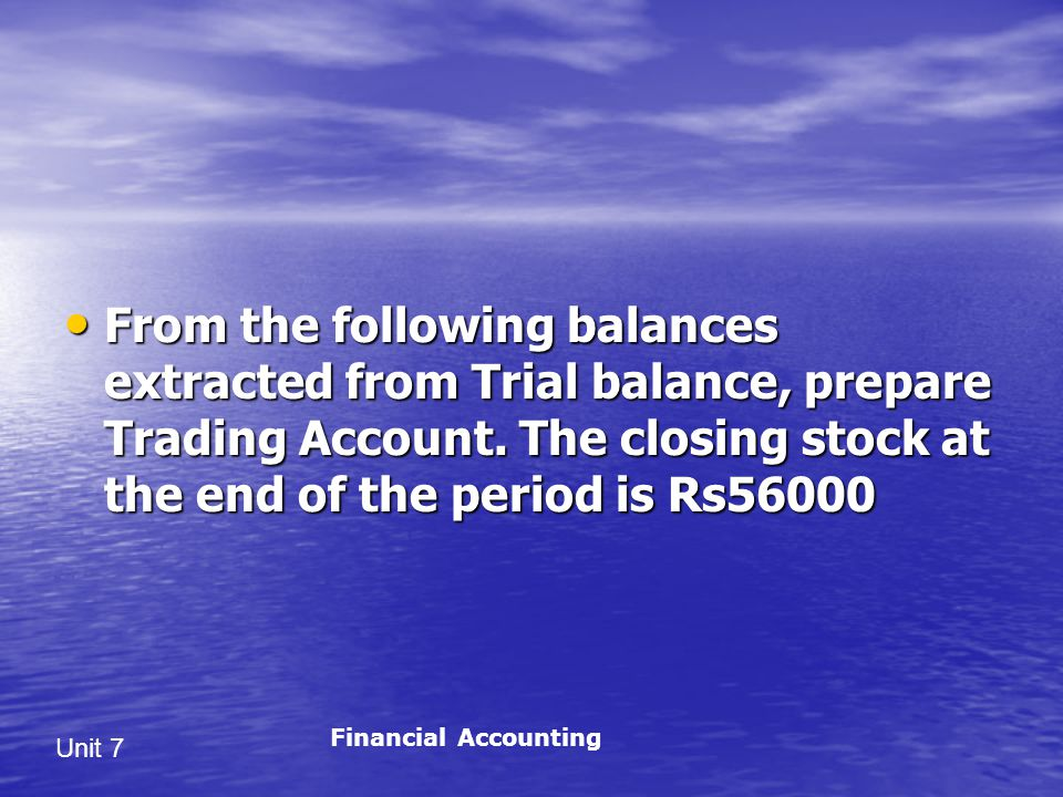 From the following balances extracted from Trial balance, prepare Trading Account. The closing stock at the end of the period is Rs56000