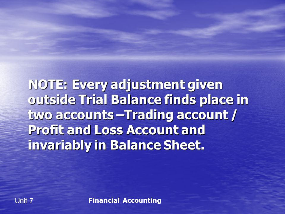 NOTE: Every adjustment given outside Trial Balance finds place in two accounts –Trading account / Profit and Loss Account and invariably in Balance Sheet.