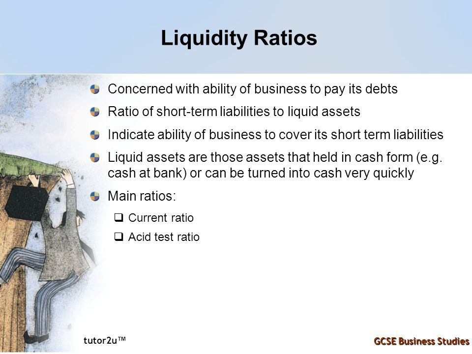 Liquidity Ratios Concerned with ability of business to pay its debts