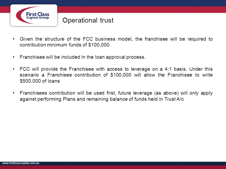Operational trust Given the structure of the FCC business model, the franchisee will be required to contribution minimum funds of $100,000.