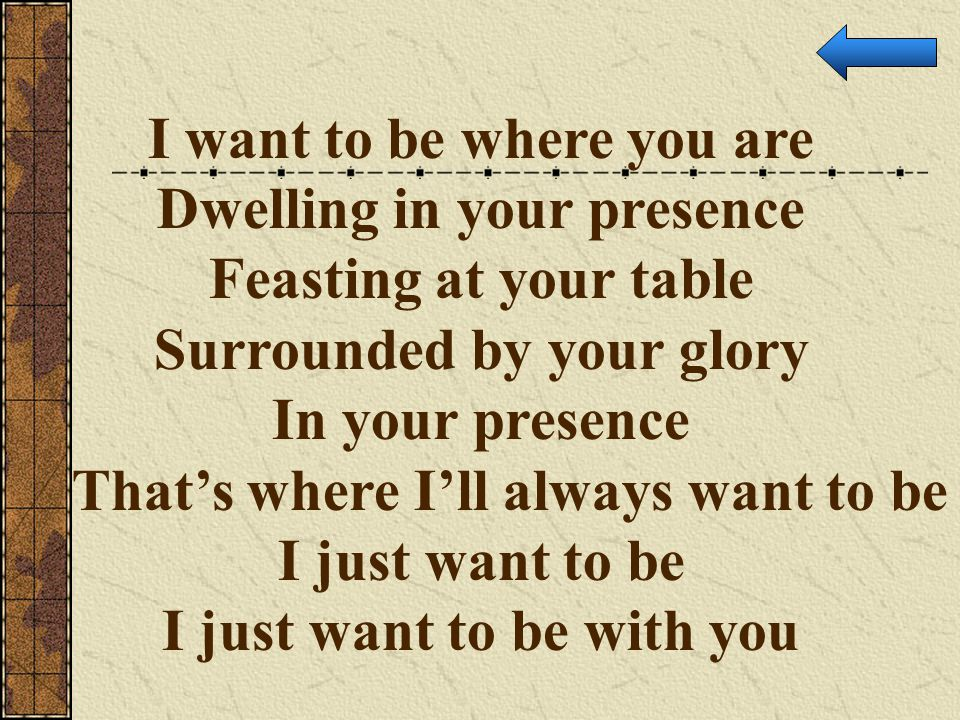 I want to be where you are Dwelling in your presence