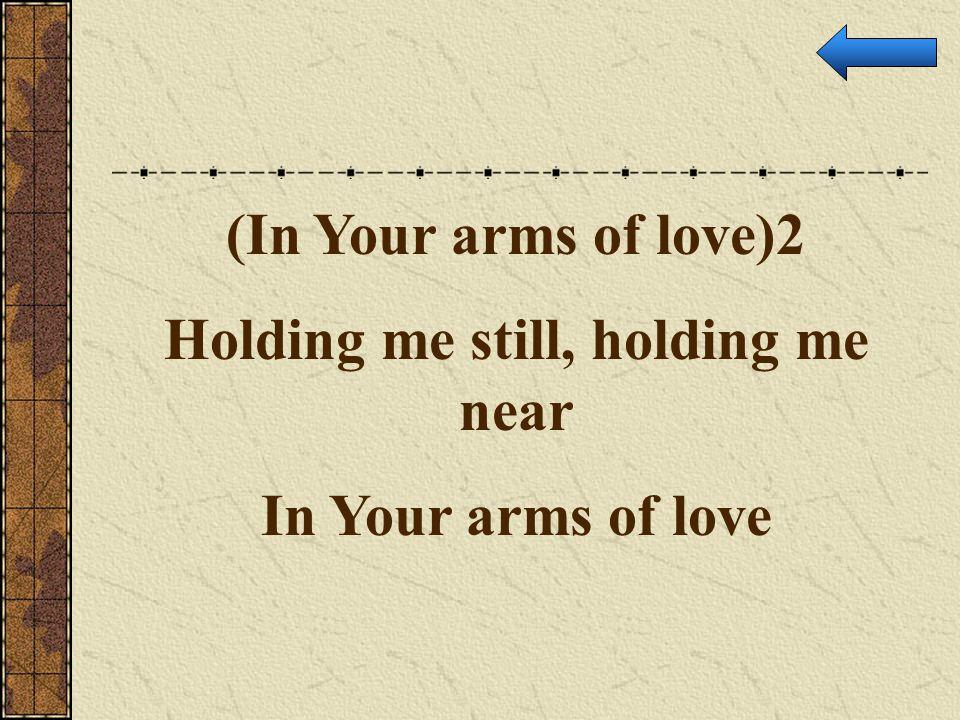 Holding me still, holding me near