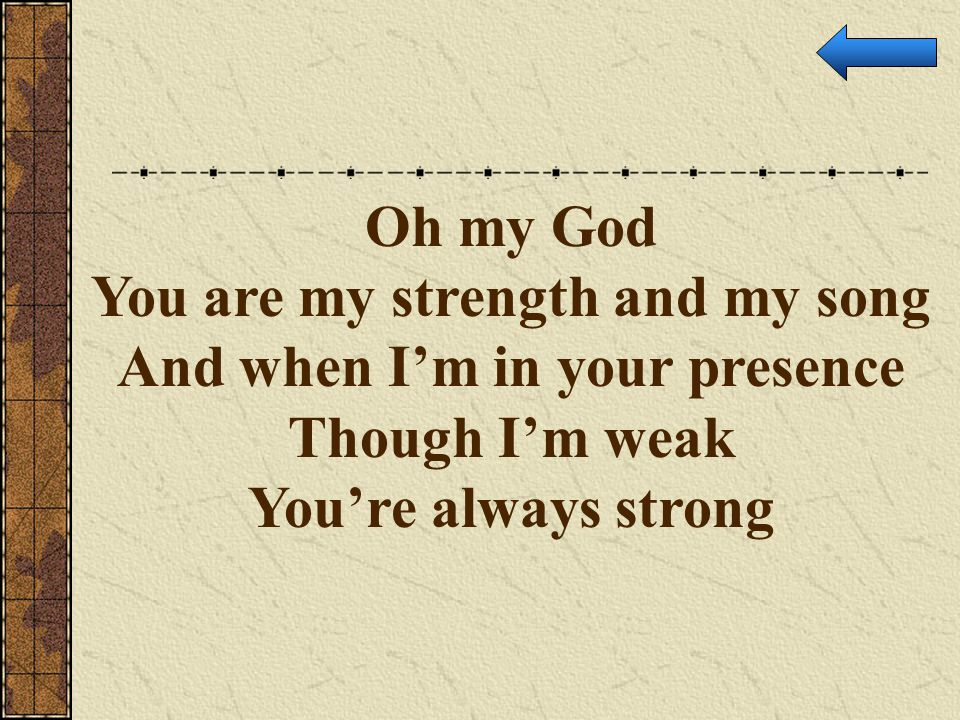 You are my strength and my song And when I'm in your presence