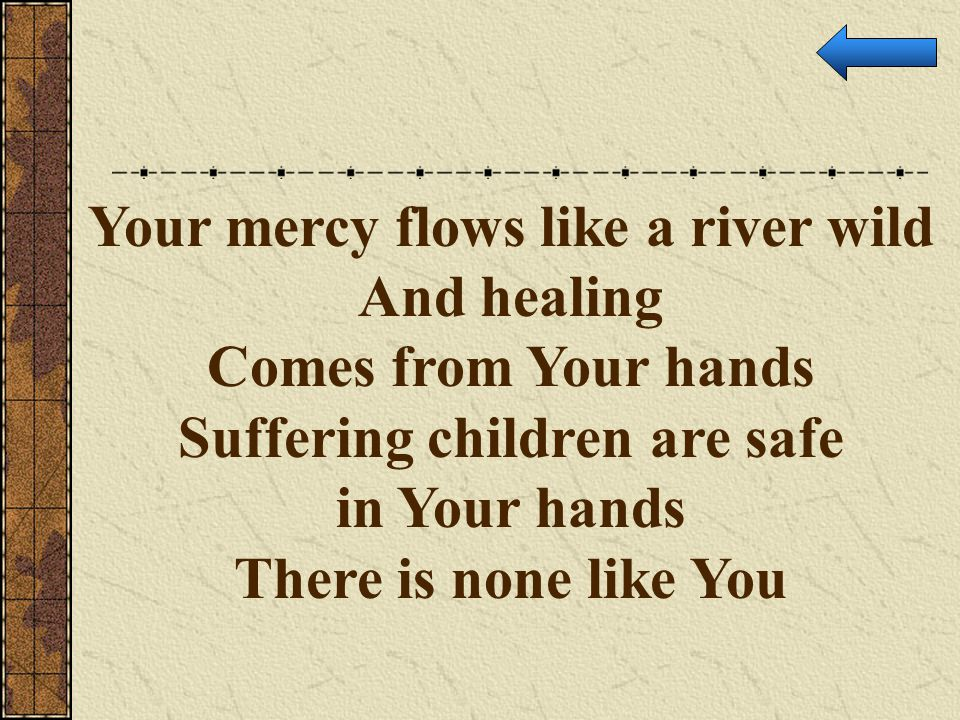 Your mercy flows like a river wild Suffering children are safe
