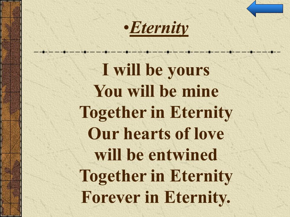 Eternity I will be yours You will be mine Together in Eternity Our hearts of love will be entwined Together in Eternity Forever in Eternity.