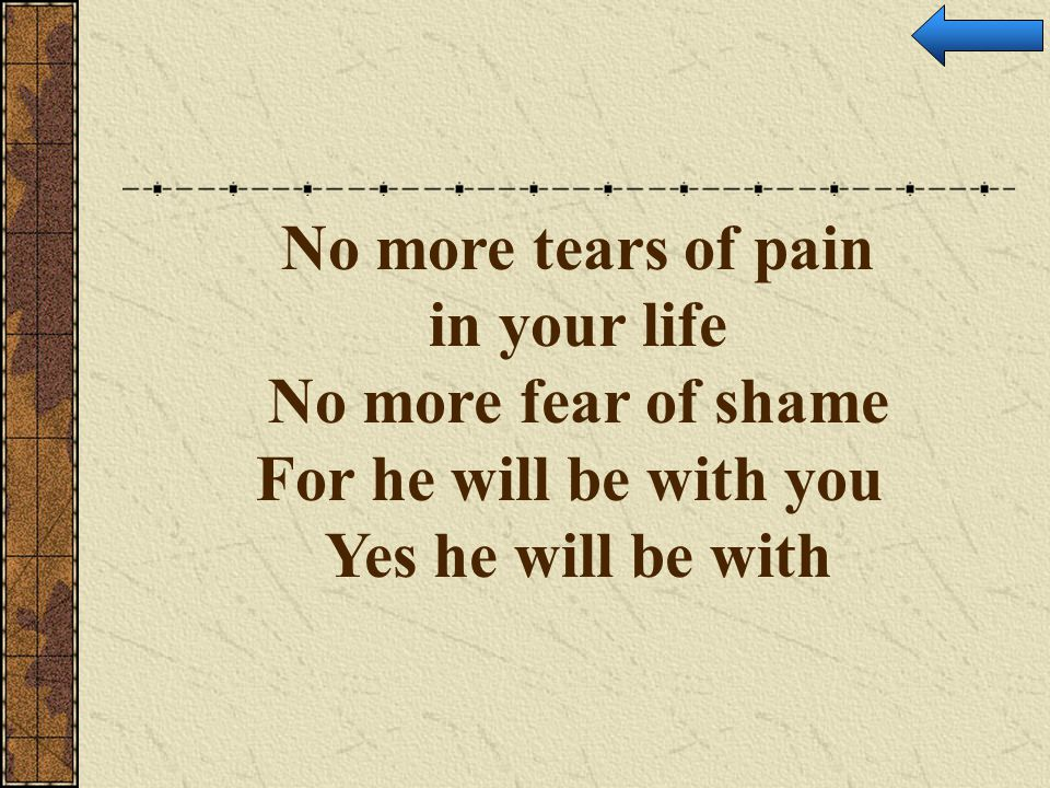 No more tears of pain in your life No more fear of shame For he will be with you Yes he will be with