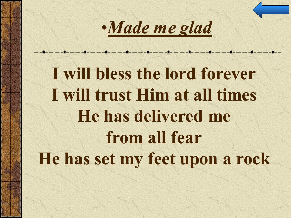 Made me glad I will bless the lord forever I will trust Him at all times He has delivered me from all fear He has set my feet upon a rock.