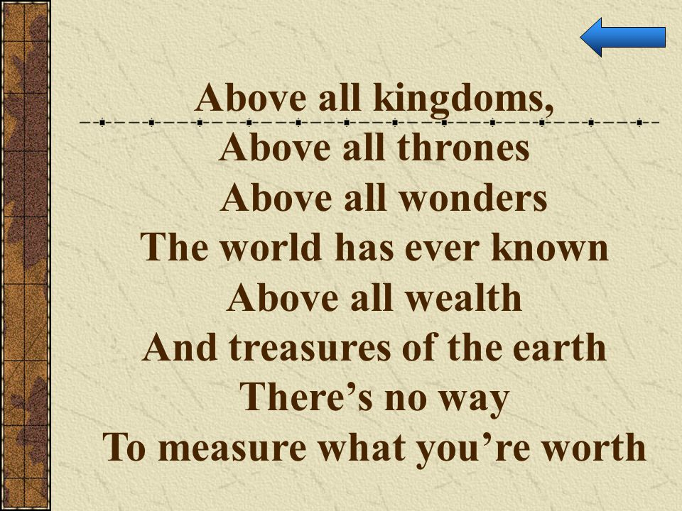The world has ever known Above all wealth And treasures of the earth