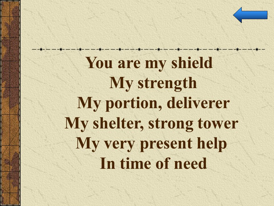 You are my shield My strength My portion, deliverer My shelter, strong tower My very present help.