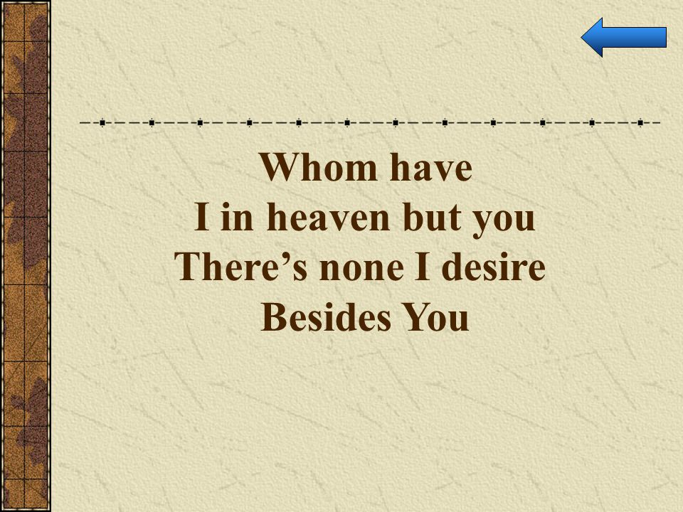 Whom have I in heaven but you There's none I desire Besides You