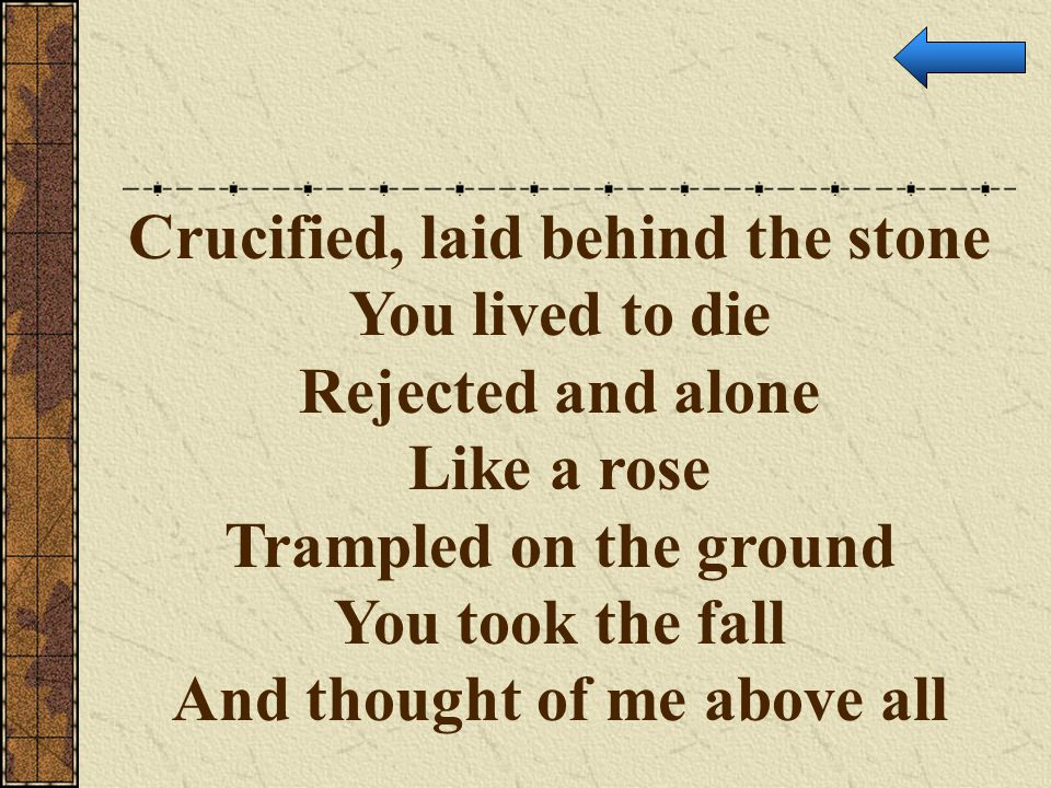 Crucified, laid behind the stone And thought of me above all