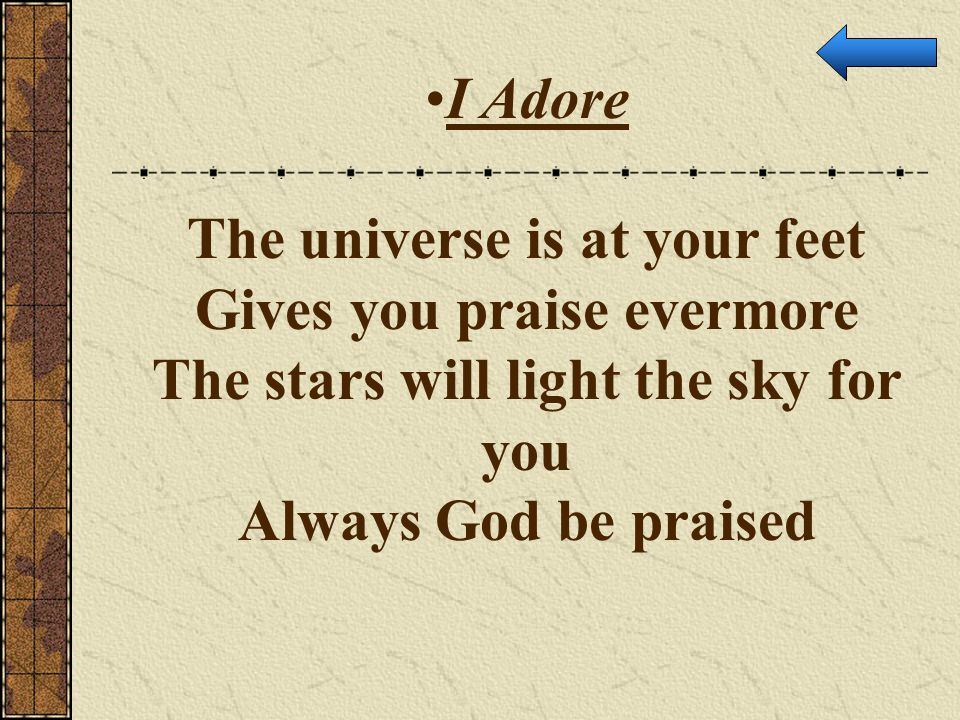 The universe is at your feet Gives you praise evermore