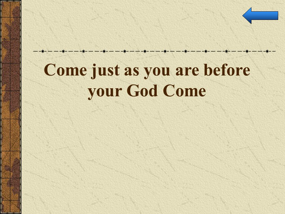 Come just as you are before your God Come