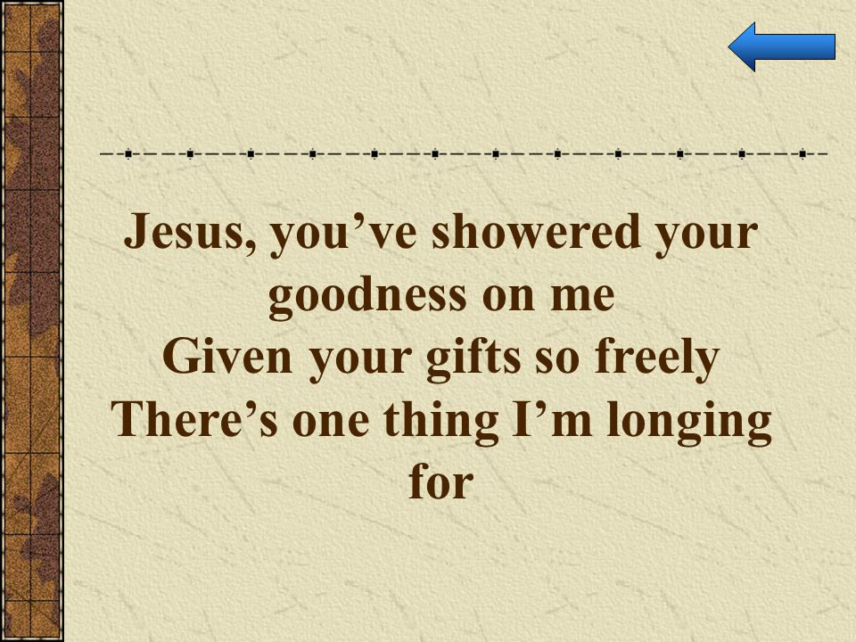 Jesus, you've showered your goodness on me Given your gifts so freely
