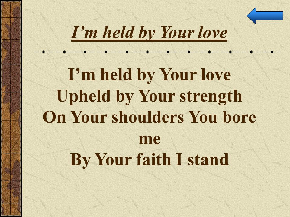 Upheld by Your strength On Your shoulders You bore me