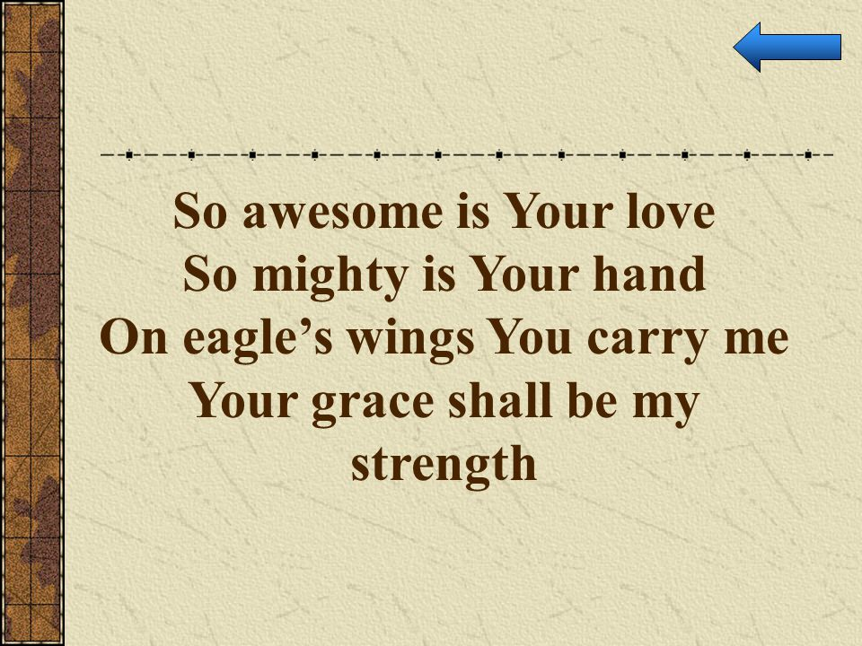 On eagle's wings You carry me Your grace shall be my strength