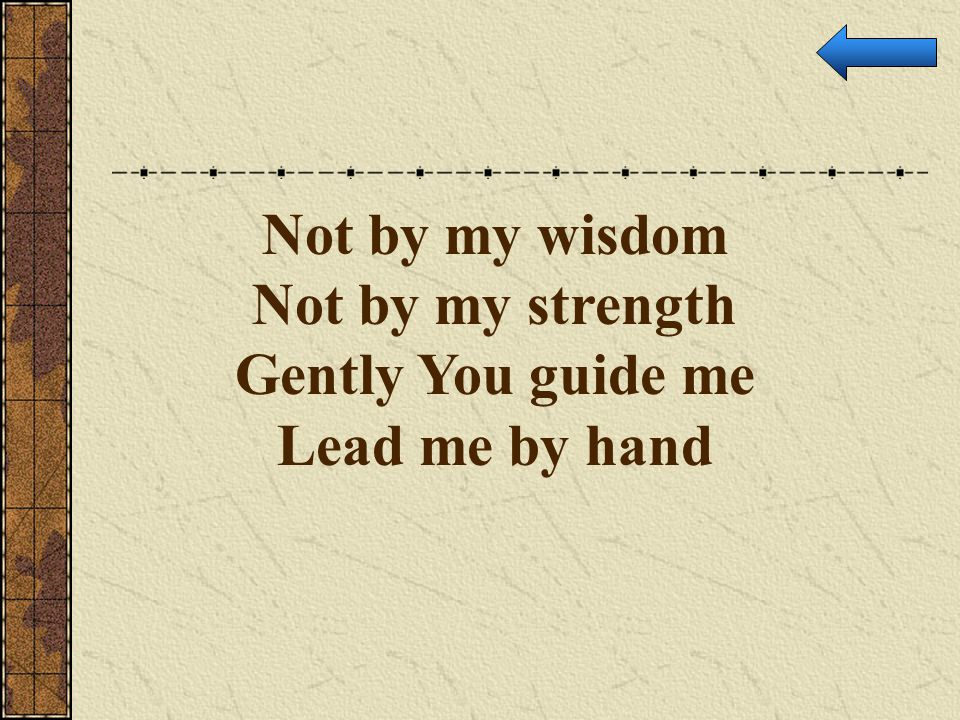Not by my wisdom Not by my strength Gently You guide me Lead me by hand