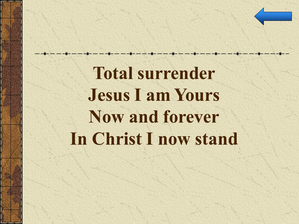 Total surrender Jesus I am Yours Now and forever In Christ I now stand