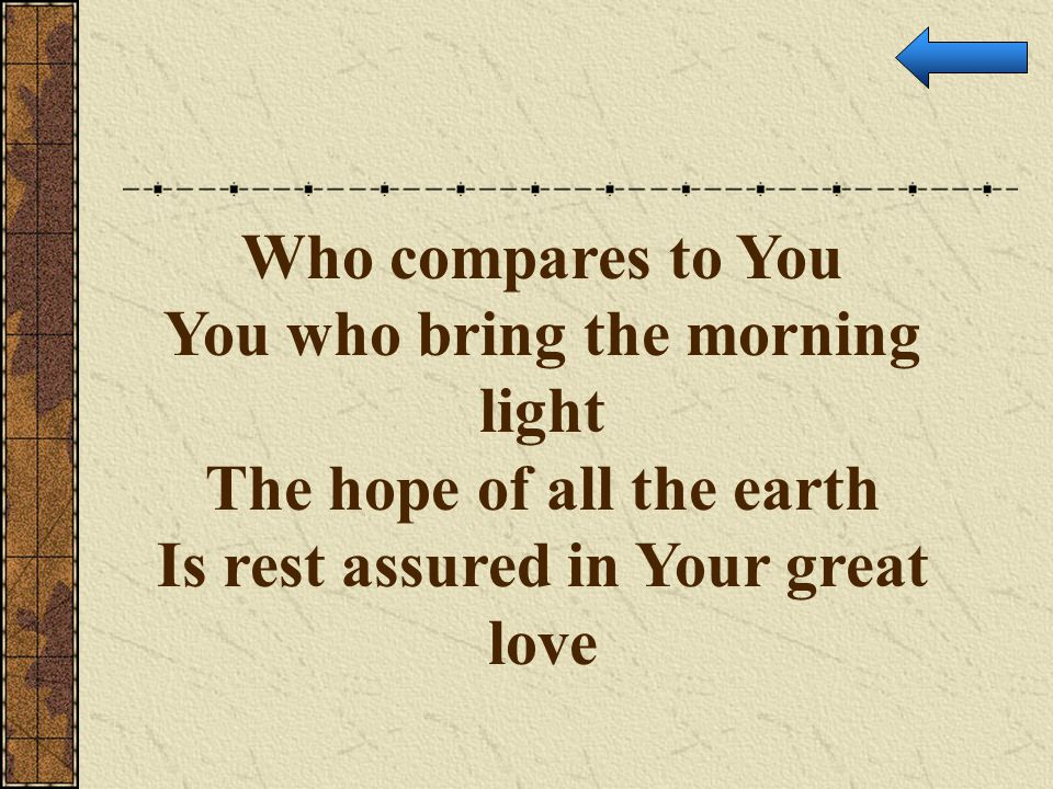 You who bring the morning light The hope of all the earth