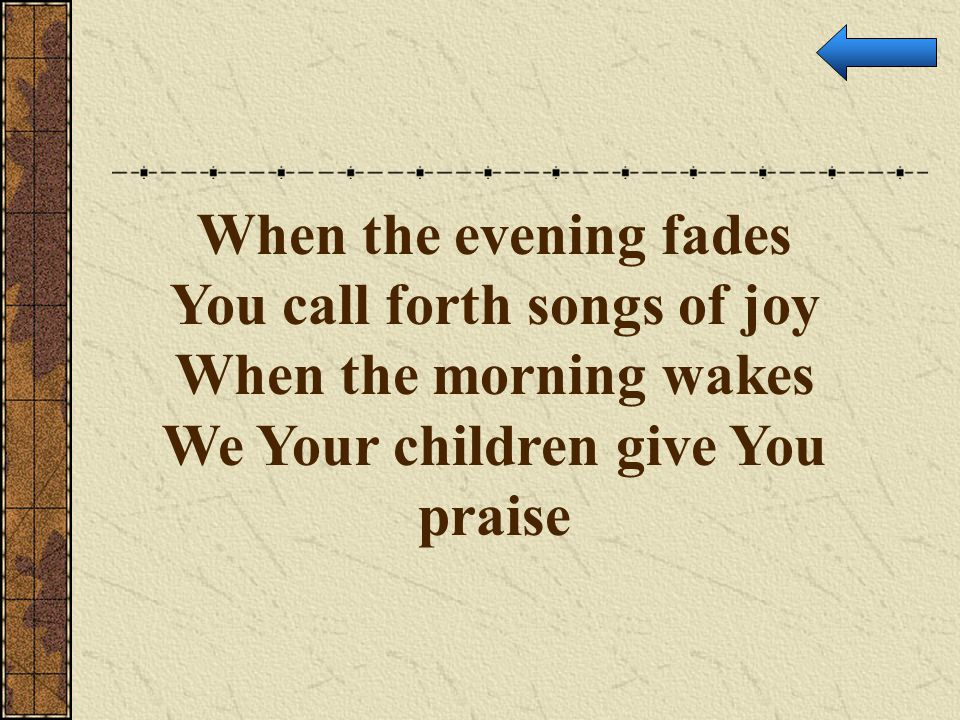 You call forth songs of joy We Your children give You praise