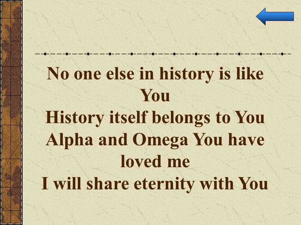 No one else in history is like You History itself belongs to You