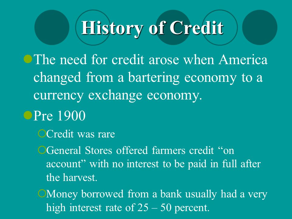 History of Credit The need for credit arose when America changed from a bartering economy to a currency exchange economy.