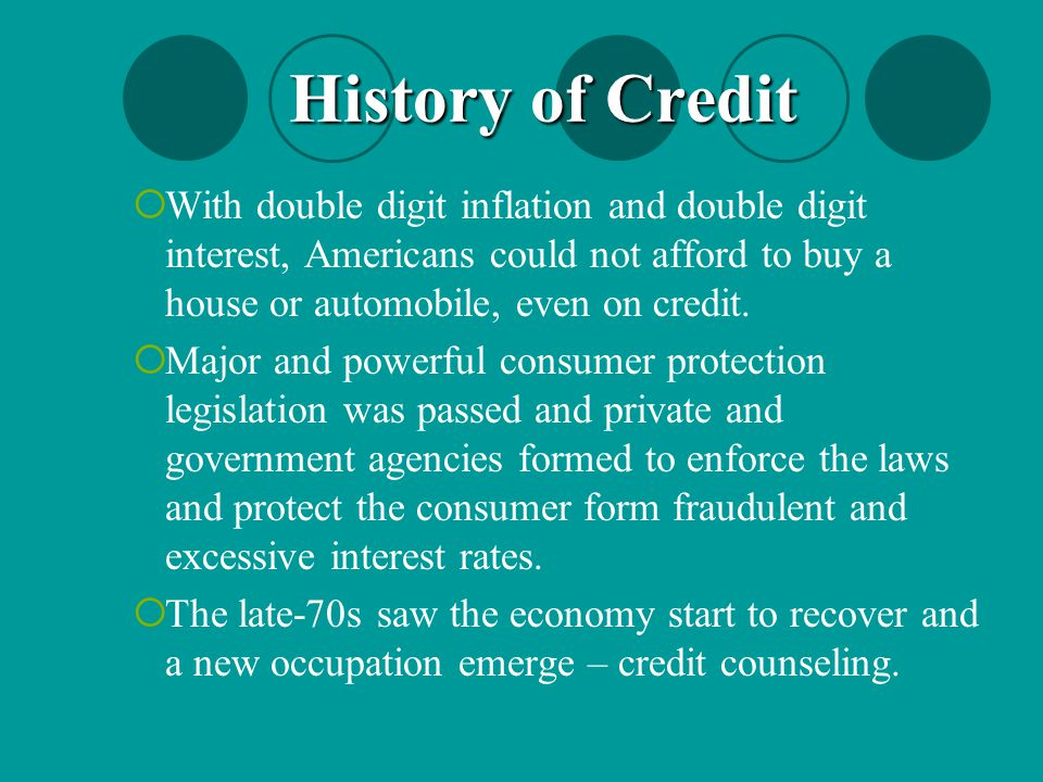 History of Credit With double digit inflation and double digit interest, Americans could not afford to buy a house or automobile, even on credit.