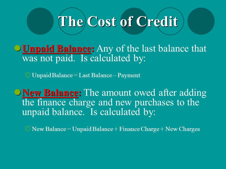 The Cost of Credit Unpaid Balance: Any of the last balance that was not paid. Is calculated by: Unpaid Balance = Last Balance – Payment.
