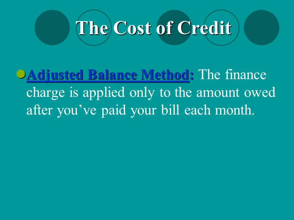 The Cost of Credit Adjusted Balance Method: The finance charge is applied only to the amount owed after you've paid your bill each month.