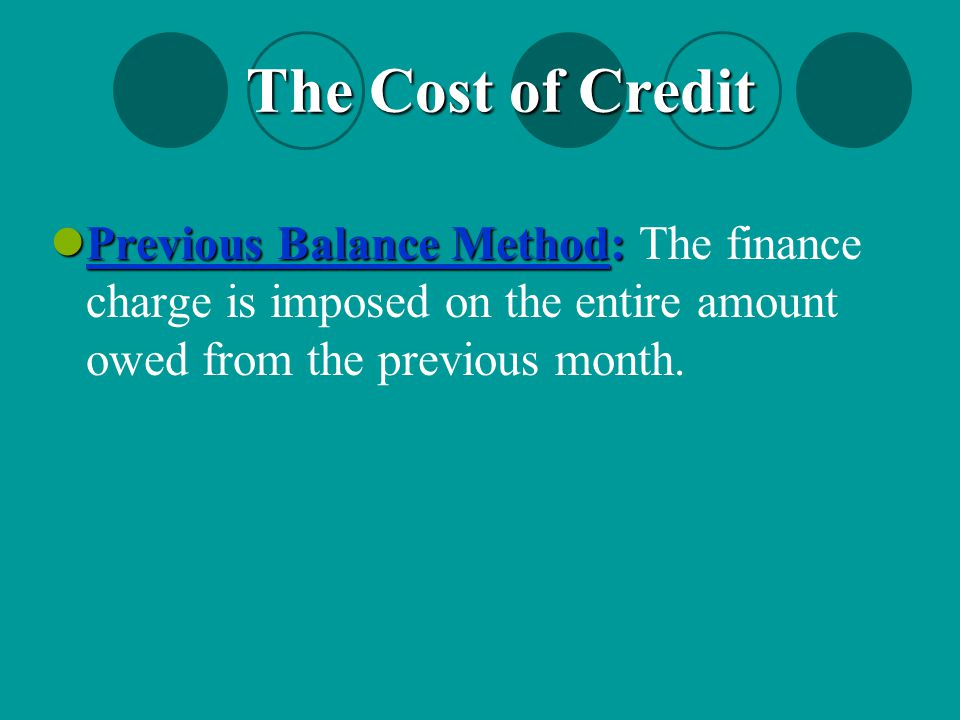 The Cost of Credit Previous Balance Method: The finance charge is imposed on the entire amount owed from the previous month.