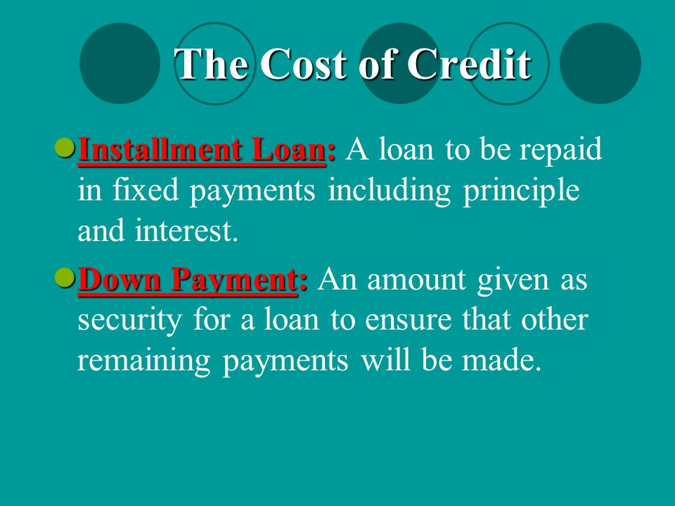 The Cost of Credit Installment Loan: A loan to be repaid in fixed payments including principle and interest.