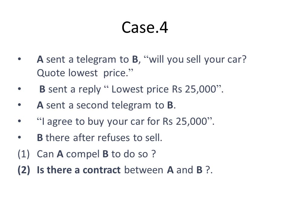 Case.4 A sent a telegram to B, will you sell your car Quote lowest price. B sent a reply Lowest price Rs 25,000 .