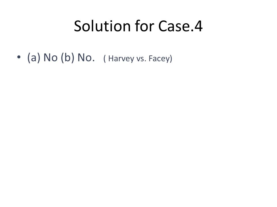Solution for Case.4 (a) No (b) No. ( Harvey vs. Facey)