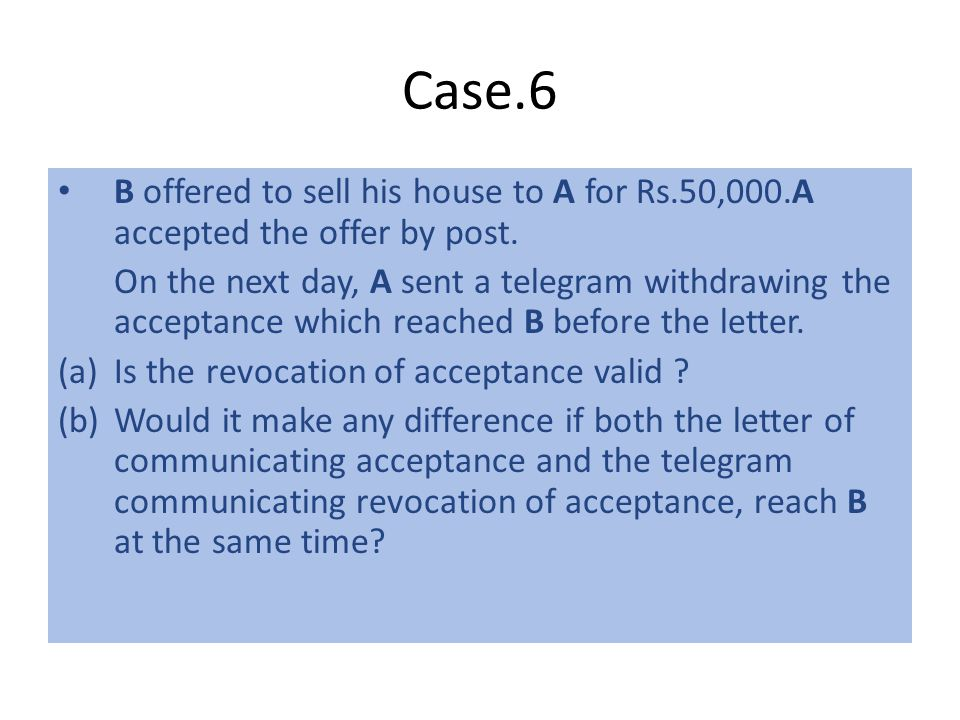 Case.6 B offered to sell his house to A for Rs.50,000.A accepted the offer by post.