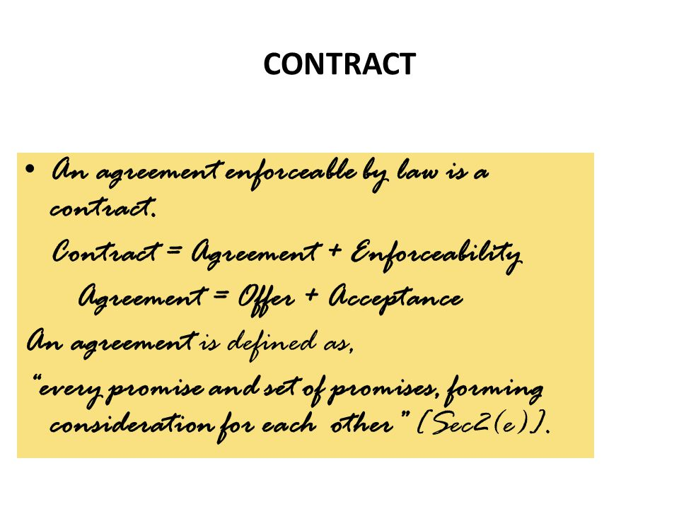 CONTRACT An agreement enforceable by law is a contract. Contract = Agreement + Enforceability. Agreement = Offer + Acceptance.