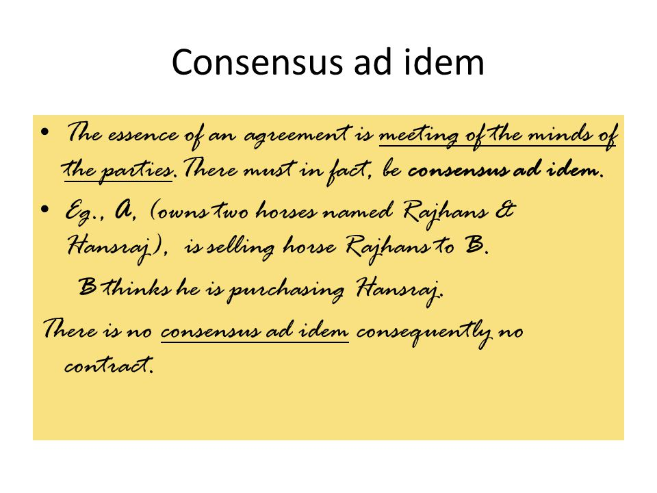 Consensus ad idem The essence of an agreement is meeting of the minds of the parties.There must in fact, be consensus ad idem.