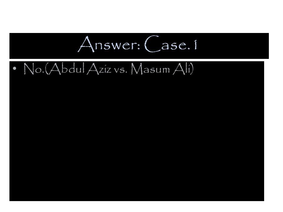 Answer: Case.1 No.(Abdul Aziz vs. Masum Ali)