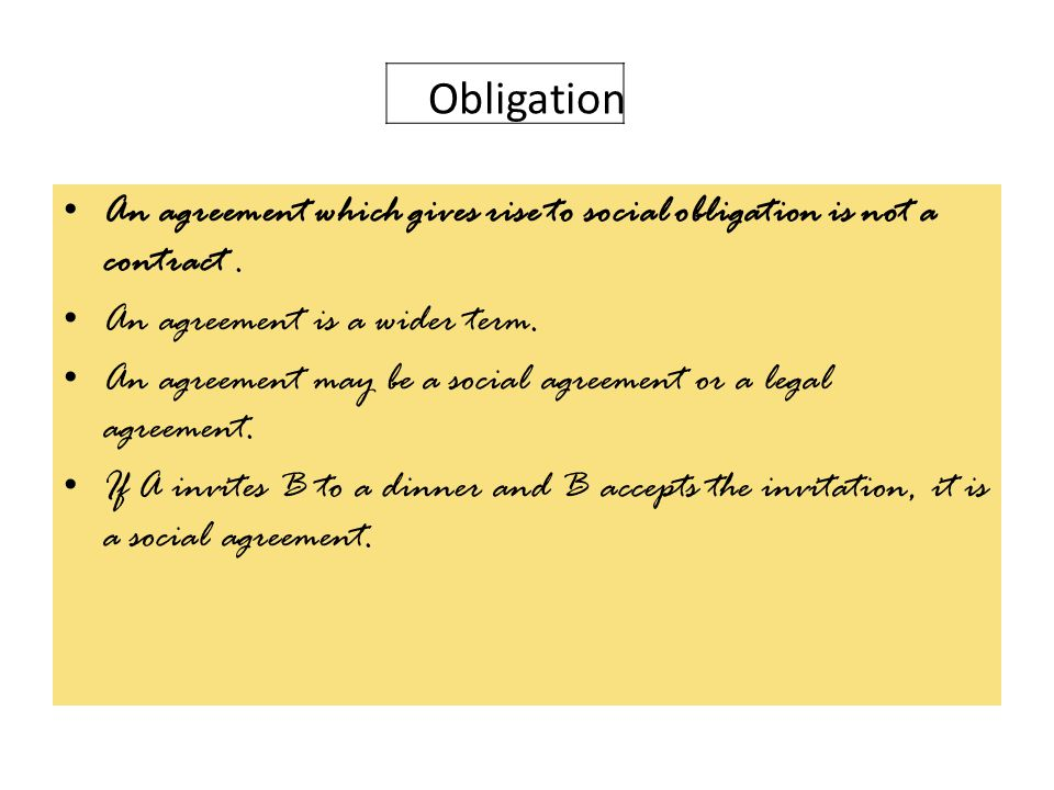 Obligation An agreement which gives rise to social obligation is not a contract . An agreement is a wider term.