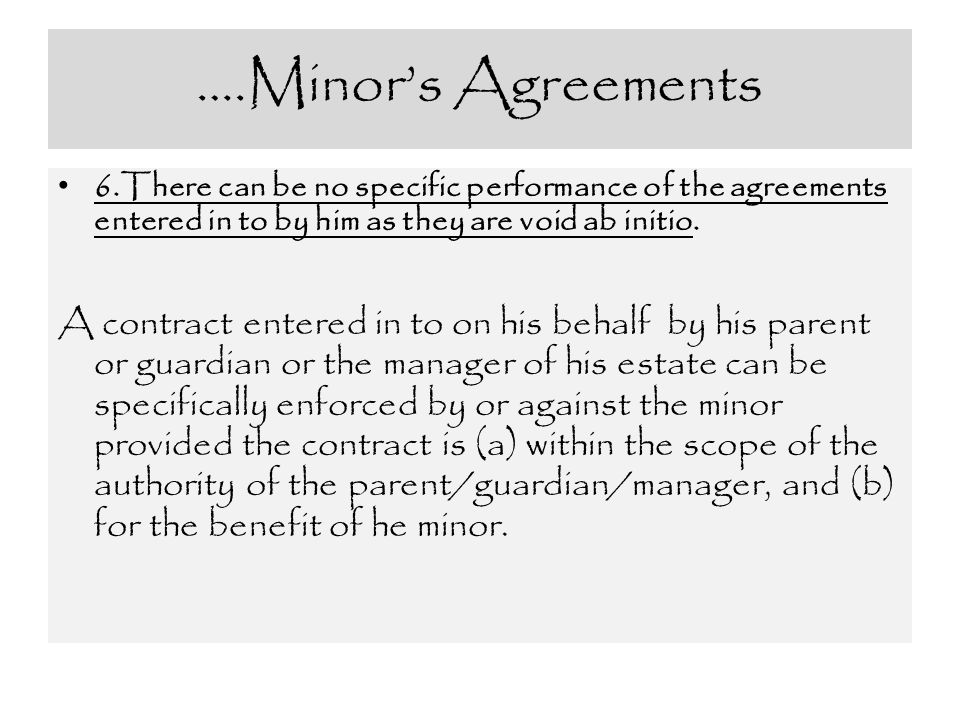 ….Minor's Agreements 6.There can be no specific performance of the agreements entered in to by him as they are void ab initio.