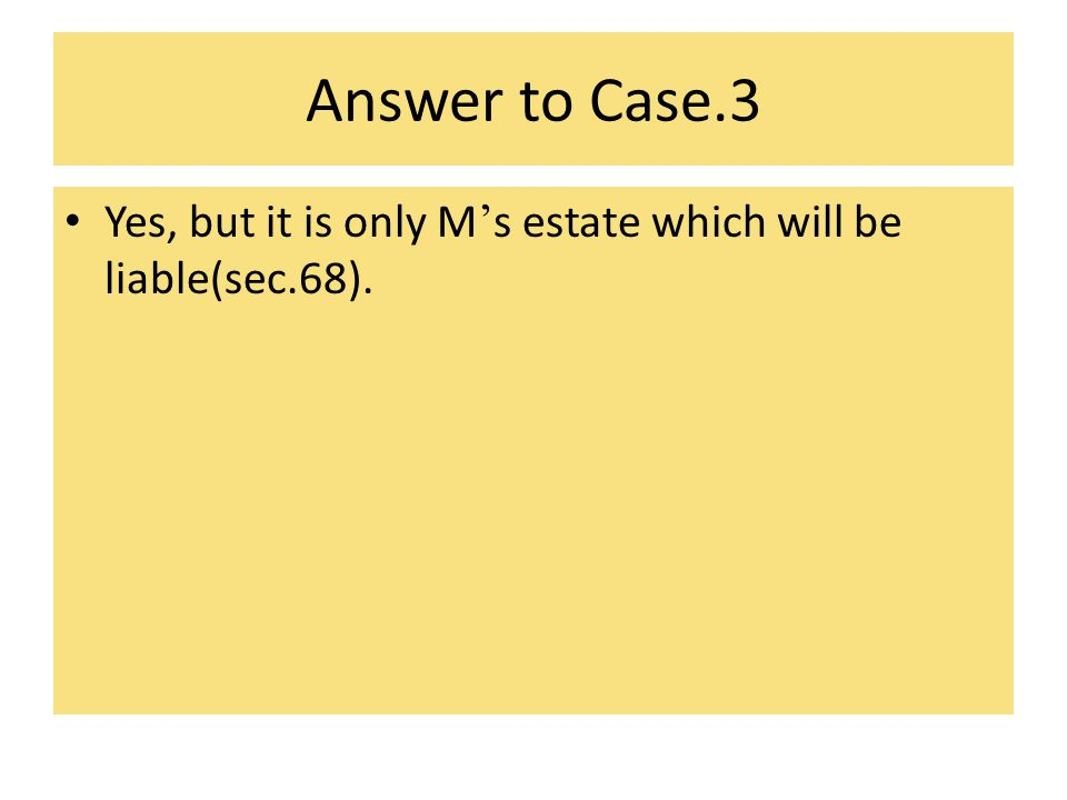 Answer to Case.3 Yes, but it is only M's estate which will be liable(sec.68).
