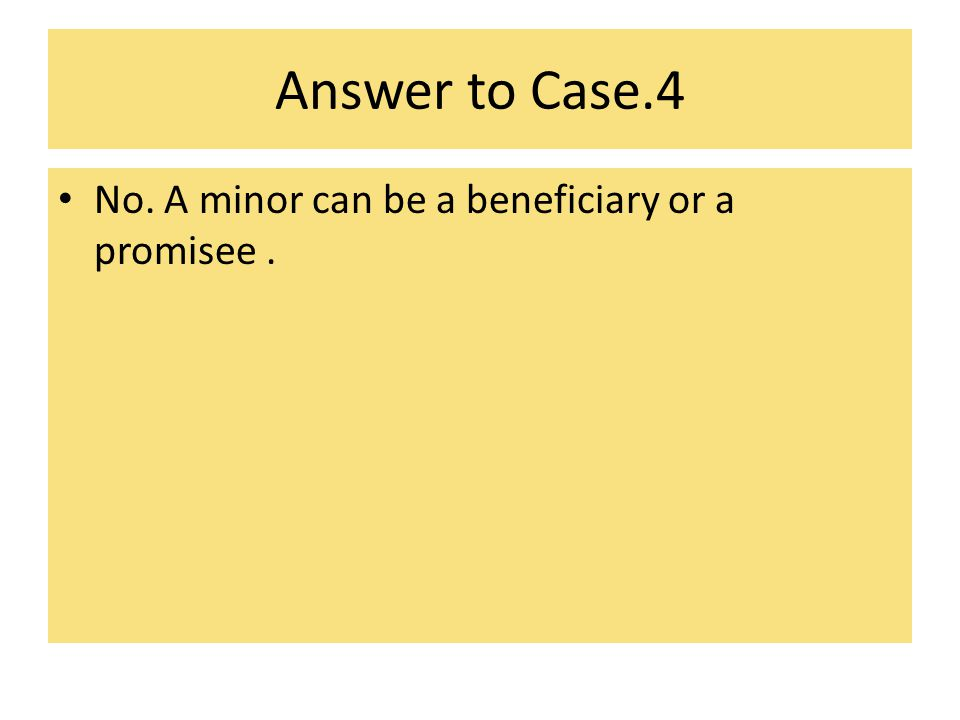 Answer to Case.4 No. A minor can be a beneficiary or a promisee .