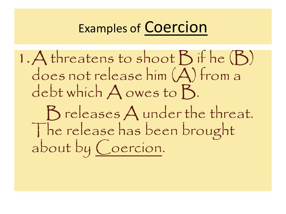 Examples of Coercion A threatens to shoot B if he (B) does not release him (A) from a debt which A owes to B.