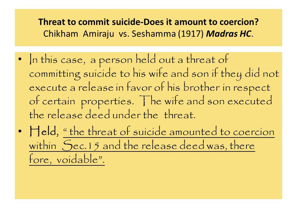 Threat to commit suicide-Does it amount to coercion Chikham Amiraju vs. Seshamma (1917) Madras HC.