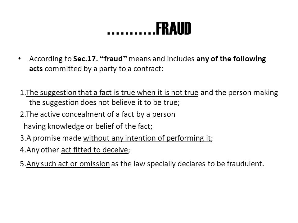 ………..FRAUD According to Sec.17. fraud means and includes any of the following acts committed by a party to a contract: