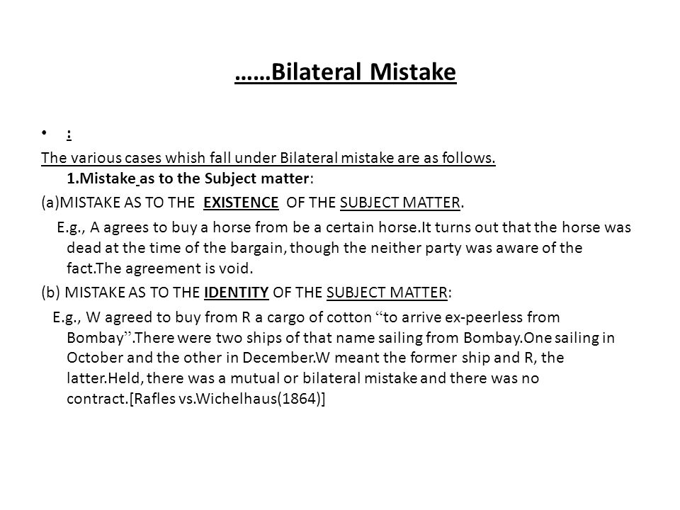 ……Bilateral Mistake : The various cases whish fall under Bilateral mistake are as follows. 1.Mistake as to the Subject matter: