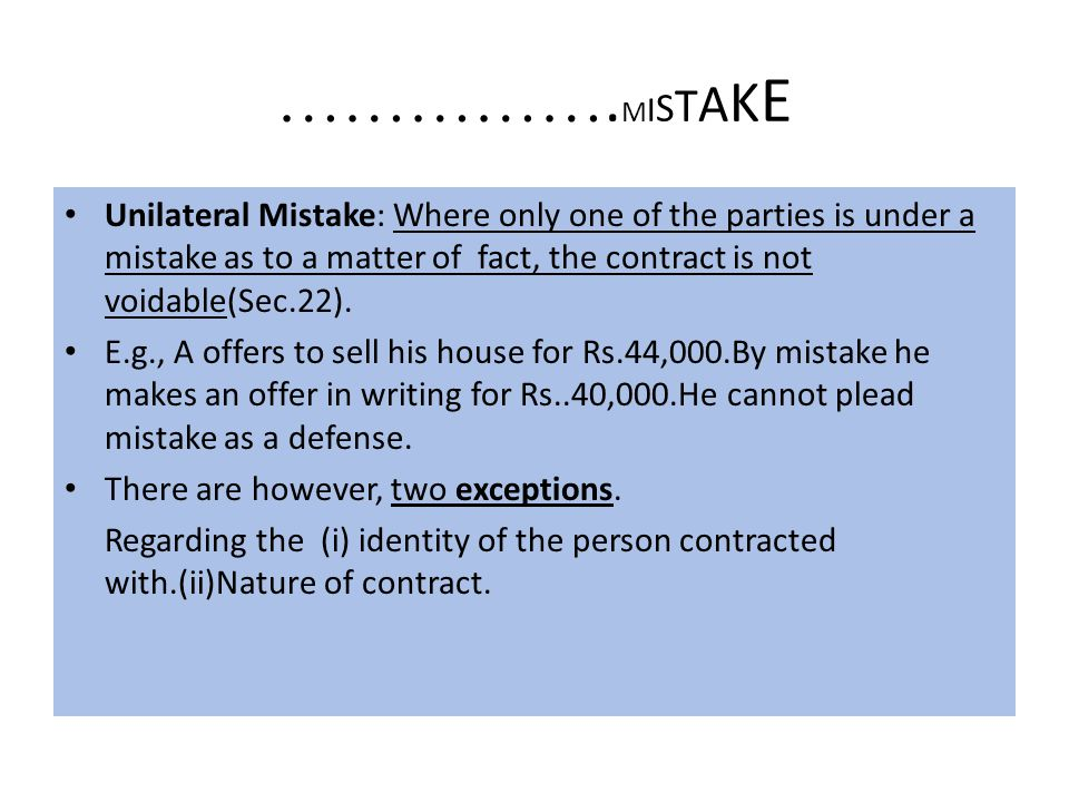 …………….MISTAKE Unilateral Mistake: Where only one of the parties is under a mistake as to a matter of fact, the contract is not voidable(Sec.22).
