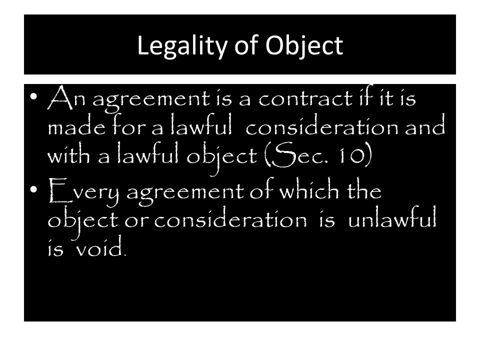 Legality of Object An agreement is a contract if it is made for a lawful consideration and with a lawful object (Sec. 10)